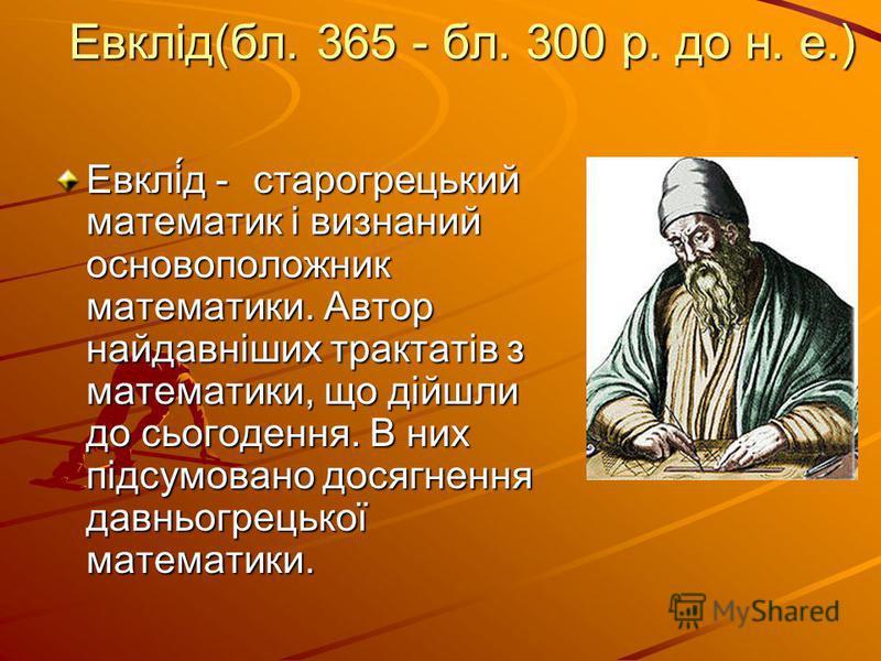 Евклід(бл. 365 - бл. 300 р. до н. е.) Евклі́д - старогрецький математик і визнаний основоположник математики. Автор найдавніших трактатів з математики, що дійшли до сьогодення. В них підсумовано досягнення давньогрецької математики.