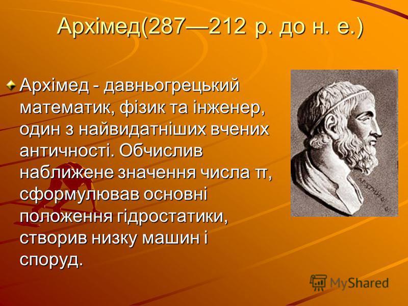 Архімед(287212 р. до н. е.) Архімед - давньогрецький математик, фізик та інженер, один з найвидатніших вчених античності. Обчислив наближене значення числа π, сформулював основні положення гідростатики, створив низку машин і споруд.