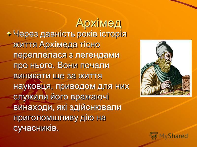 Архімед Через давність років історія життя Архімеда тісно переплелася з легендами про нього. Вони почали виникати ще за життя науковця, приводом для них служили його вражаючі винаходи, які здійснювали приголомшливу дію на сучасників.
