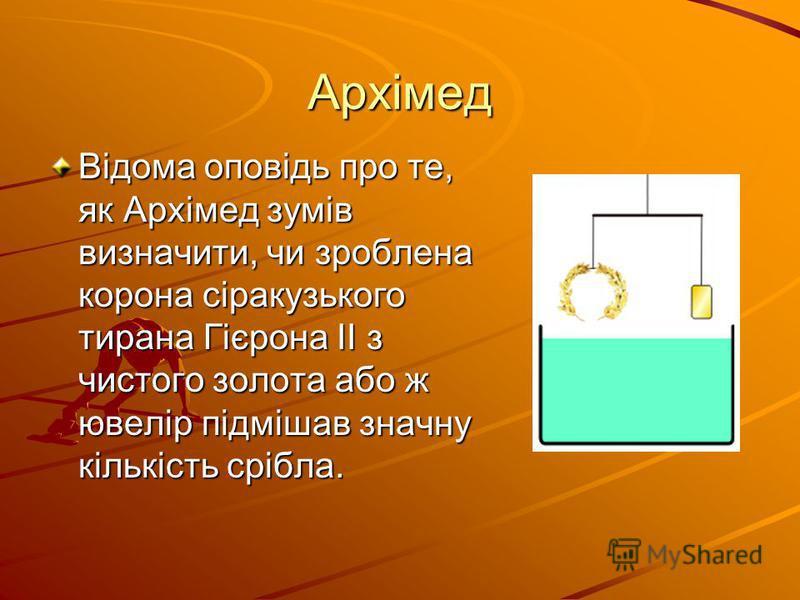 Архімед Відома оповідь про те, як Архімед зумів визначити, чи зроблена корона сіракузького тирана Гієрона II з чистого золота або ж ювелір підмішав значну кількість срібла.