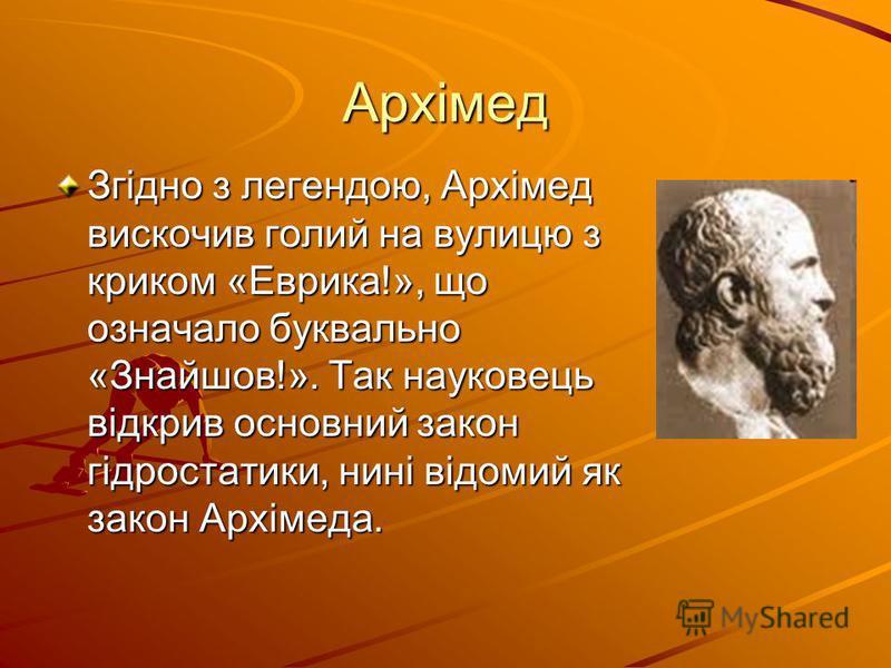 Архімед Згідно з легендою, Архімед вискочив голий на вулицю з криком «Еврика!», що означало буквально «Знайшов!». Так науковець відкрив основний закон гідростатики, нині відомий як закон Архімеда.