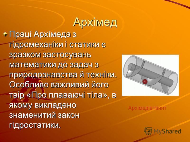Архімед Праці Архімеда з гідромеханіки і статики є зразком застосувань математики до задач з природознавства й техніки. Особливо важливий його твір «Про плаваючі тіла», в якому викладено знаменитий закон гідростатики. Архімедів гвинт