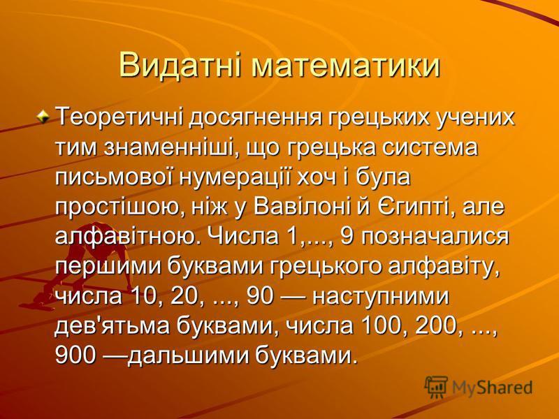 Видатні математики Теоретичні досягнення грецьких учених тим знаменніші, що грецька система письмової нумерації хоч і була простішою, ніж у Вавілоні й Єгипті, але алфавітною. Числа 1,..., 9 позначалися першими буквами грецького алфавіту, числа 10, 20