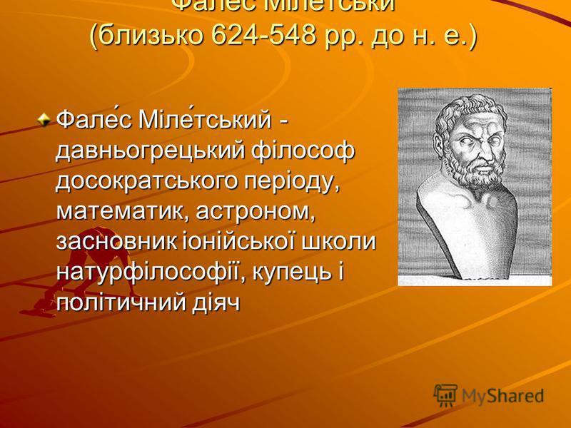 Фалес Мілетськи (близько 624-548 рр. до н. е.) Фале́с Міле́тський - давньогрецький філософ досократського періоду, математик, астроном, засновник іонійської школи натурфілософії, купець і політичний діяч
