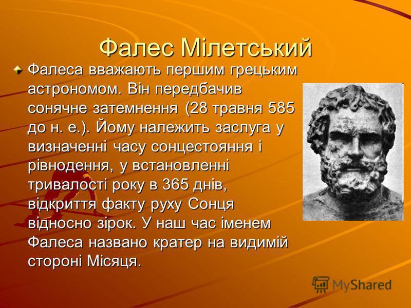 Фалес Мілетський Фалеса вважають першим грецьким астрономом. Він передбачив сонячне затемнення (28 травня 585 до н. е.). Йому належить заслуга у визначенні часу сонцестояння і рівнодення, у встановленні тривалості року в 365 днів, відкриття факту рух