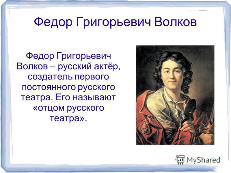 Федор Григорьевич Волков Федор Григорьевич Волков – русский актёр, создатель первого постоянного русского театра. Его называют «отцом русского театра».