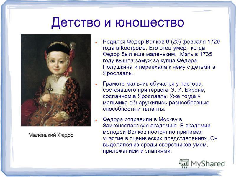 Детство и юношество Родился Фёдор Волков 9 (20) февраля 1729 года в Костроме. Его отец умер, когда Федор был еще маленьким. Мать в 1735 году вышла замуж за купца Фёдора Полушкина и переехала к нему с детьми в Ярославль. Грамоте мальчик обучался у пас