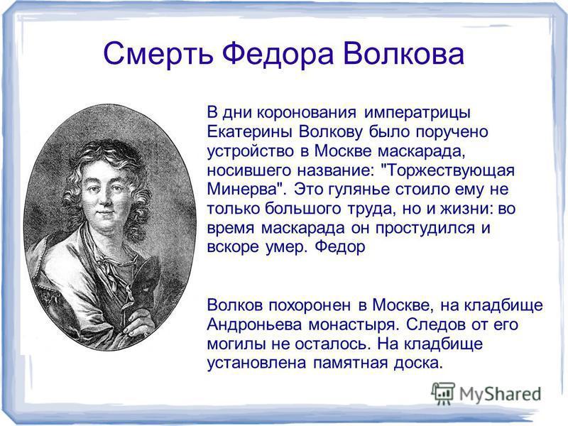 Смерть Федора Волкова В дни коронования императрицы Екатерины Волкову было поручено устройство в Москве маскарада, носившего название: