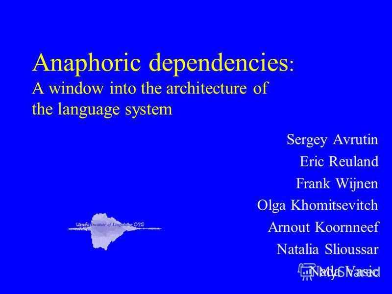 Anaphoric dependencies : A window into the architecture of the language system Sergey Avrutin Eric Reuland Frank Wijnen Olga Khomitsevitch Arnout Koornneef Natalia Slioussar Nada Vasic