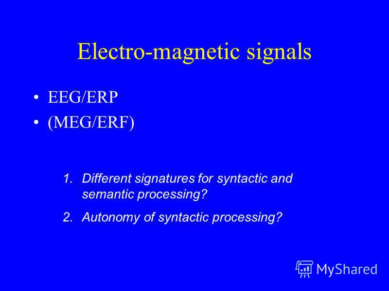 Electro-magnetic signals EEG/ERP (MEG/ERF) 1.Different signatures for syntactic and semantic processing? 2.Autonomy of syntactic processing?