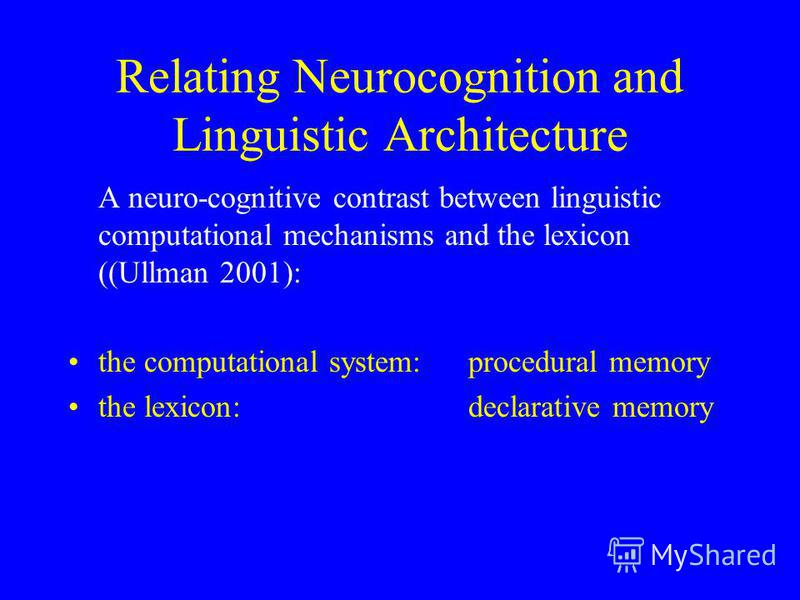 Relating Neurocognition and Linguistic Architecture A neuro-cognitive contrast between linguistic computational mechanisms and the lexicon ((Ullman 2001): the computational system: procedural memory the lexicon: declarative memory