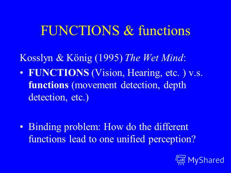 FUNCTIONS & functions Kosslyn & König (1995) The Wet Mind: FUNCTIONS (Vision, Hearing, etc. ) v.s. functions (movement detection, depth detection, etc.) Binding problem: How do the different functions lead to one unified perception?