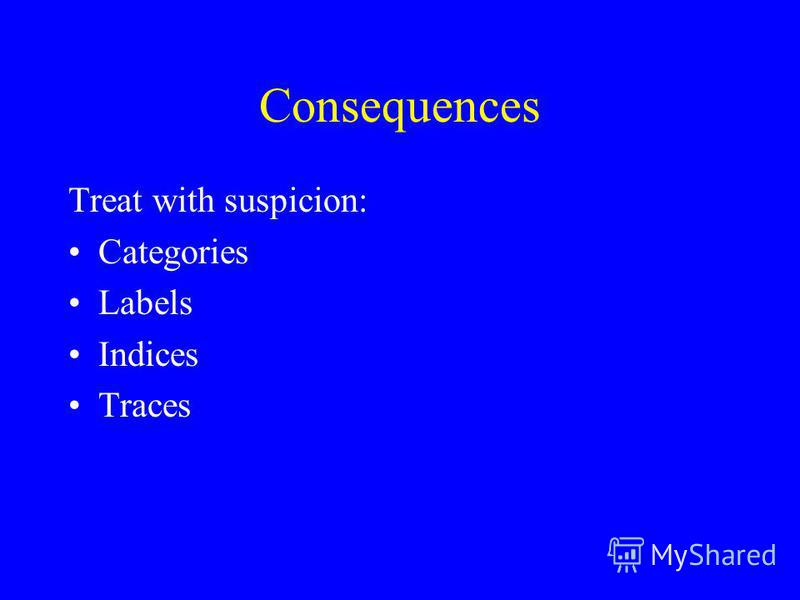 Consequences Treat with suspicion: Categories Labels Indices Traces