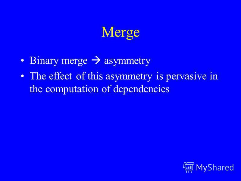 Merge Binary merge asymmetry The effect of this asymmetry is pervasive in the computation of dependencies