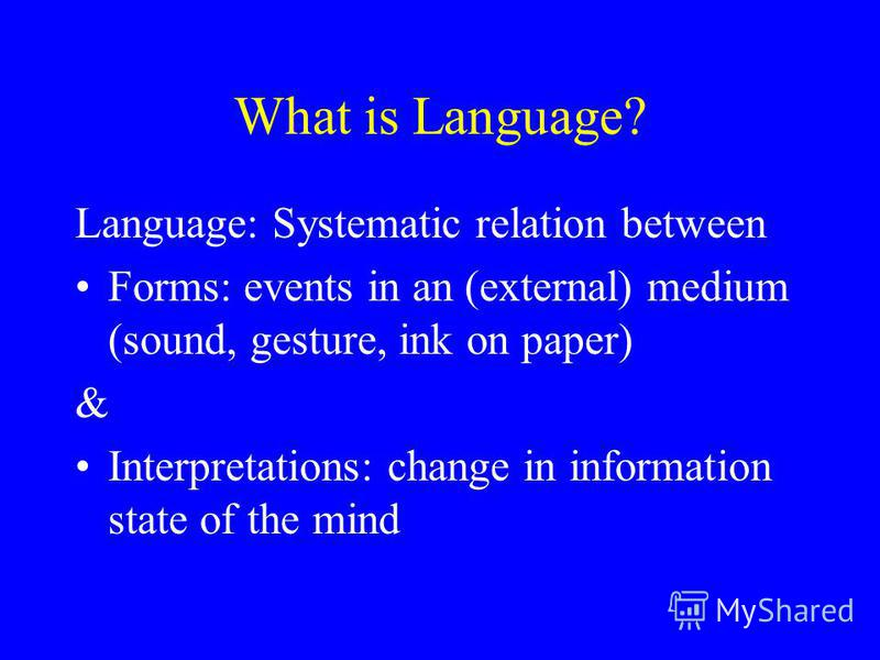What is Language? Language: Systematic relation between Forms: events in an (external) medium (sound, gesture, ink on paper) & Interpretations: change in information state of the mind