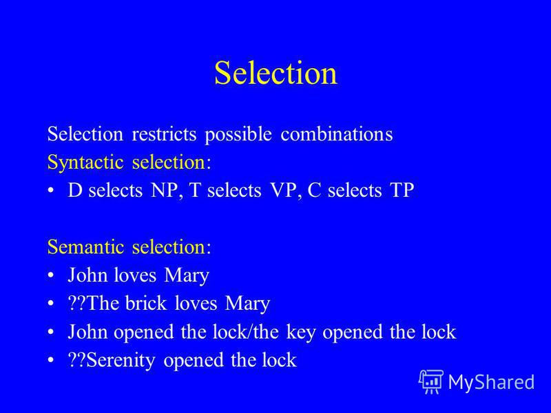 Selection Selection restricts possible combinations Syntactic selection: D selects NP, T selects VP, C selects TP Semantic selection: John loves Mary ??The brick loves Mary John opened the lock/the key opened the lock ??Serenity opened the lock