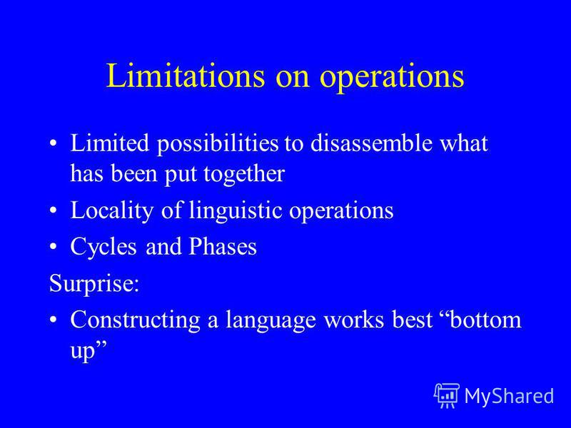 Limitations on operations Limited possibilities to disassemble what has been put together Locality of linguistic operations Cycles and Phases Surprise: Constructing a language works best bottom up