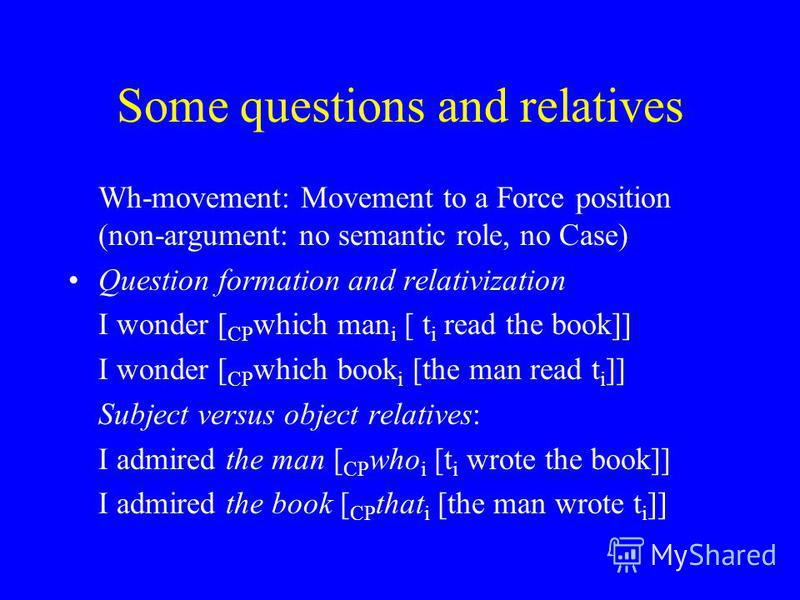 Some questions and relatives Wh-movement: Movement to a Force position (non-argument: no semantic role, no Case) Question formation and relativization I wonder [ CP which man i [ t i read the book]] I wonder [ CP which book i [the man read t i ]] Sub