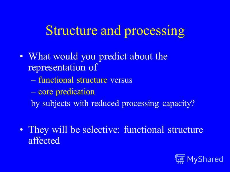 Structure and processing What would you predict about the representation of –functional structure versus –core predication by subjects with reduced processing capacity? They will be selective: functional structure affected