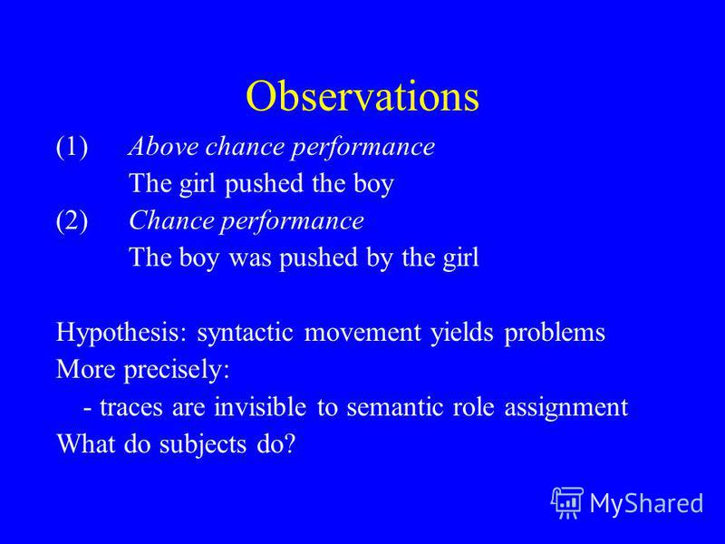 Observations (1)Above chance performance The girl pushed the boy (2)Chance performance The boy was pushed by the girl Hypothesis: syntactic movement yields problems More precisely: - traces are invisible to semantic role assignment What do subjects d