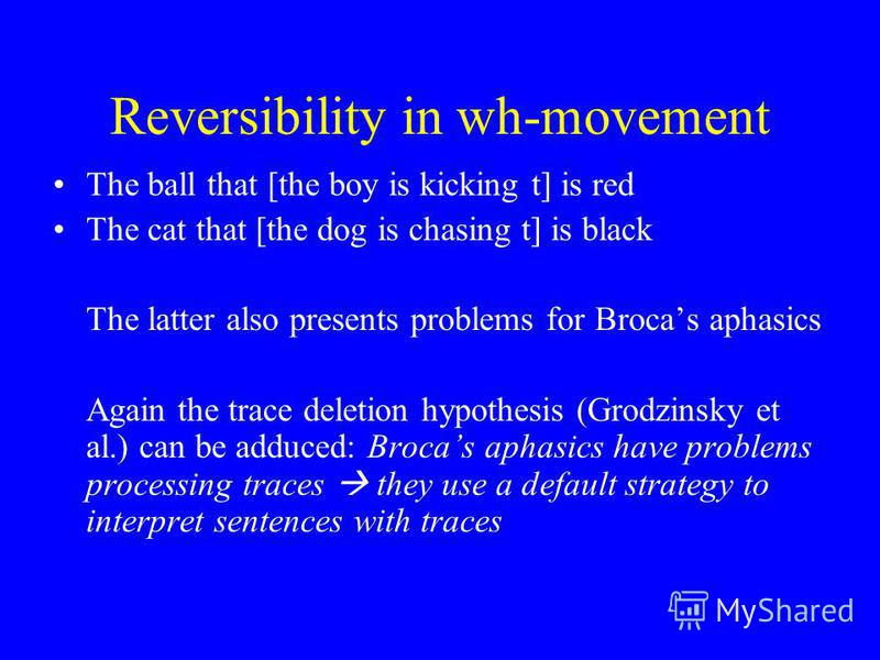 Reversibility in wh-movement The ball that [the boy is kicking t] is red The cat that [the dog is chasing t] is black The latter also presents problems for Brocas aphasics Again the trace deletion hypothesis (Grodzinsky et al.) can be adduced: Brocas