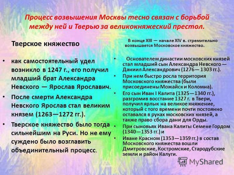 Процесс возвышения Москвы тесно связан с борьбой между ней и Тверью за великокняжеский престол. Тверское княжество как самостоятельный удел возникло в 1247 г., его получил младший брат Александра Невского Ярослав Ярославич. После смерти Александра Не