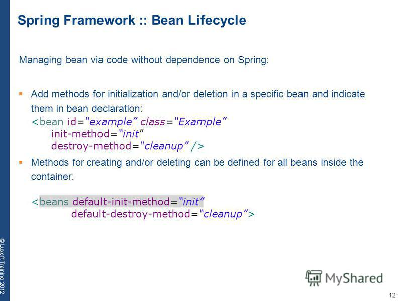 12 © Luxoft Training 2012 Spring Framework :: Bean Lifecycle Managing bean via code without dependence on Spring: Add methods for initialization and/or deletion in a specific bean and indicate them in bean declaration: <bean id=example class=Example