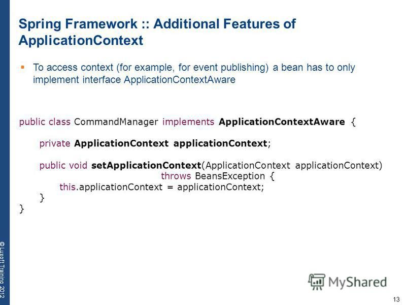 13 © Luxoft Training 2012 Spring Framework :: Additional Features of ApplicationContext To access context (for example, for event publishing) a bean has to only implement interface ApplicationContextAware public class CommandManager implements Applic
