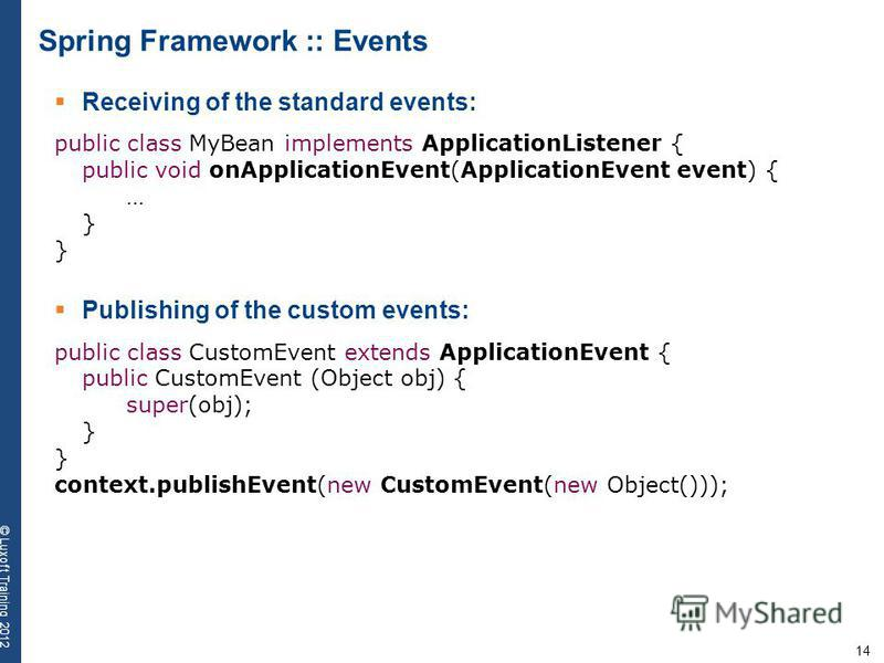 14 © Luxoft Training 2012 Spring Framework :: Events Receiving of the standard events: public class MyBean implements ApplicationListener { public void onApplicationEvent(ApplicationEvent event) { … } Publishing of the custom events: public class Cus