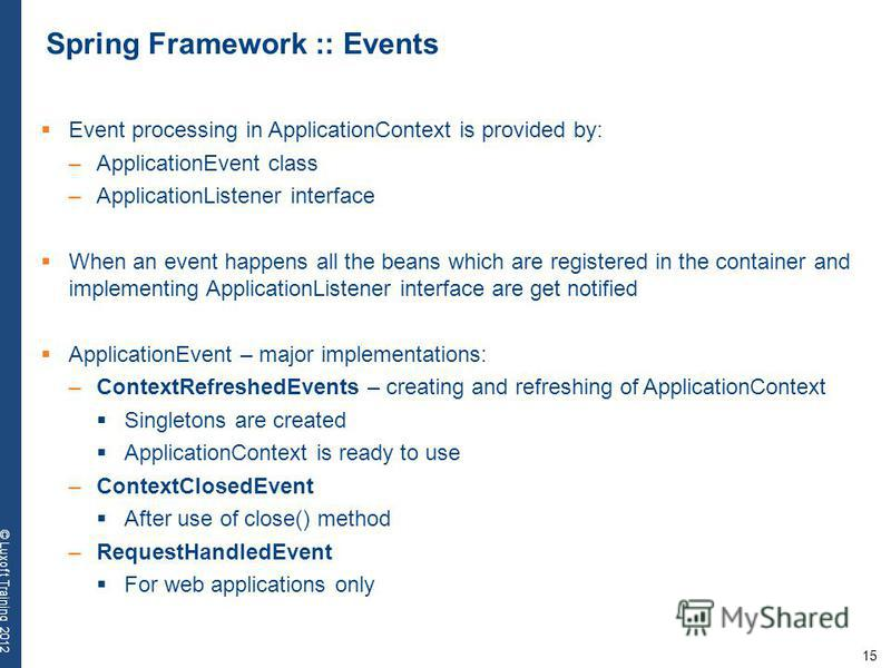 15 © Luxoft Training 2012 Spring Framework :: Events Event processing in ApplicationContext is provided by: –ApplicationEvent class –ApplicationListener interface When an event happens all the beans which are registered in the container and implement