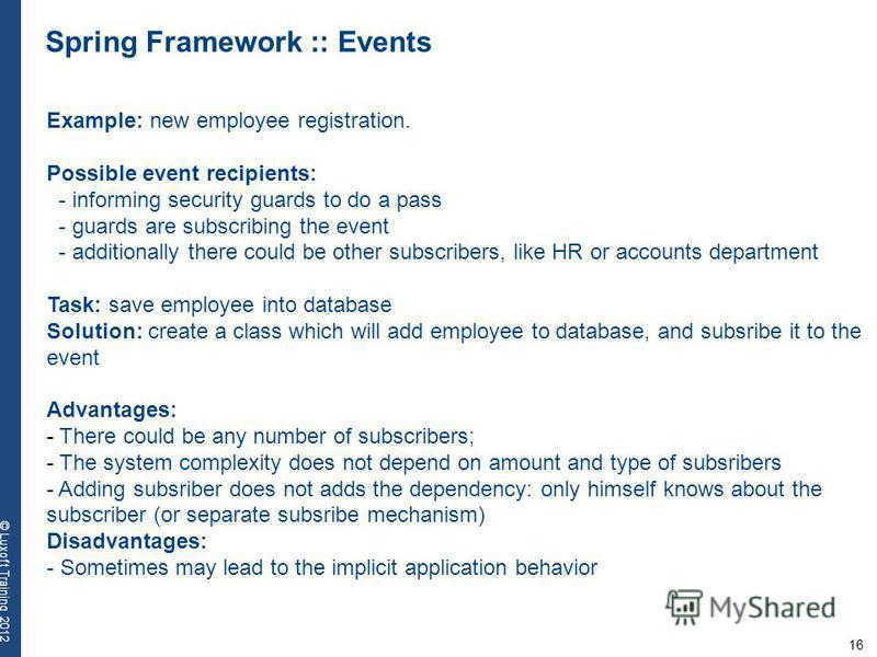 16 © Luxoft Training 2012 Spring Framework :: Events Example: new employee registration. Possible event recipients: - informing security guards to do a pass - guards are subscribing the event - additionally there could be other subscribers, like HR o