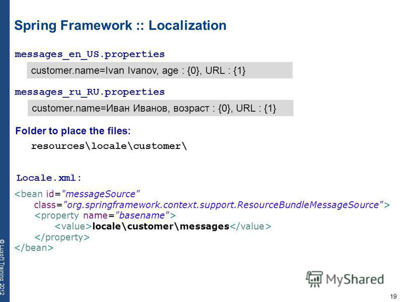 19 © Luxoft Training 2012 Spring Framework :: Localization messages_en_US.properties customer.name=Ivan Ivanov, age : {0}, URL : {1} messages_ru_RU.properties customer.name=Иван Иванов, возраст : {0}, URL : {1} <bean id=