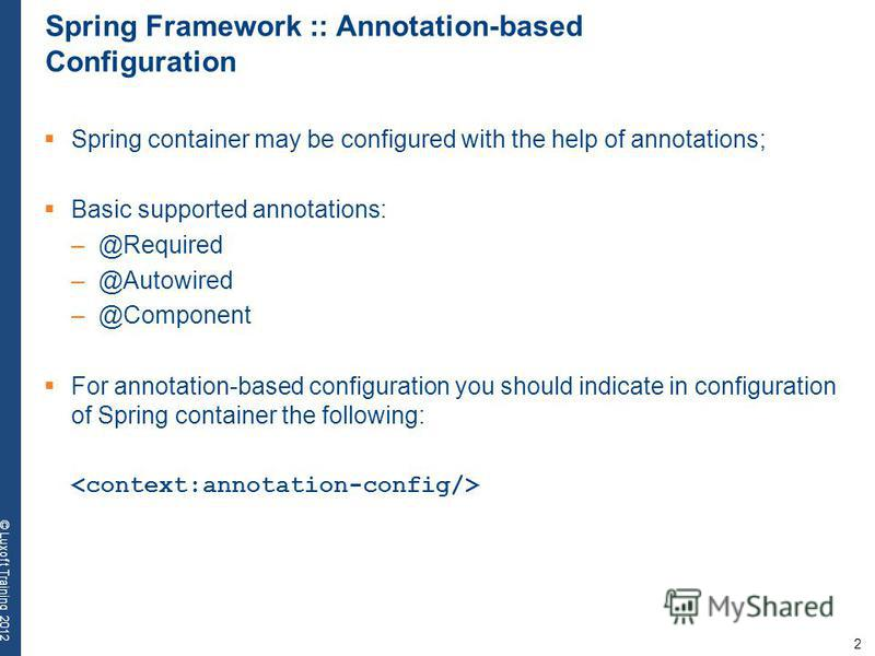 2 © Luxoft Training 2012 Spring Framework :: Annotation-based Configuration Spring container may be configured with the help of annotations; Basic supported annotations: –@Required –@Autowired –@Component For annotation-based configuration you should
