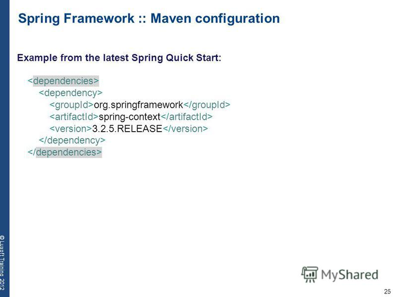 25 © Luxoft Training 2012 Spring Framework :: Maven configuration org.springframework spring-context 3.2.5.RELEASE Example from the latest Spring Quick Start: