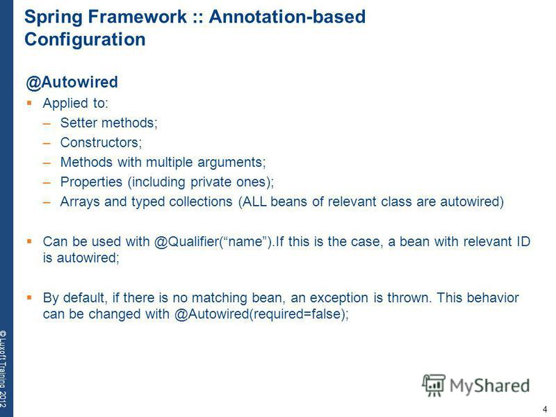 4 © Luxoft Training 2012 Spring Framework :: Annotation-based Configuration @Autowired Applied to: –Setter methods; –Constructors; –Methods with multiple arguments; –Properties (including private ones); –Arrays and typed collections (ALL beans of rel