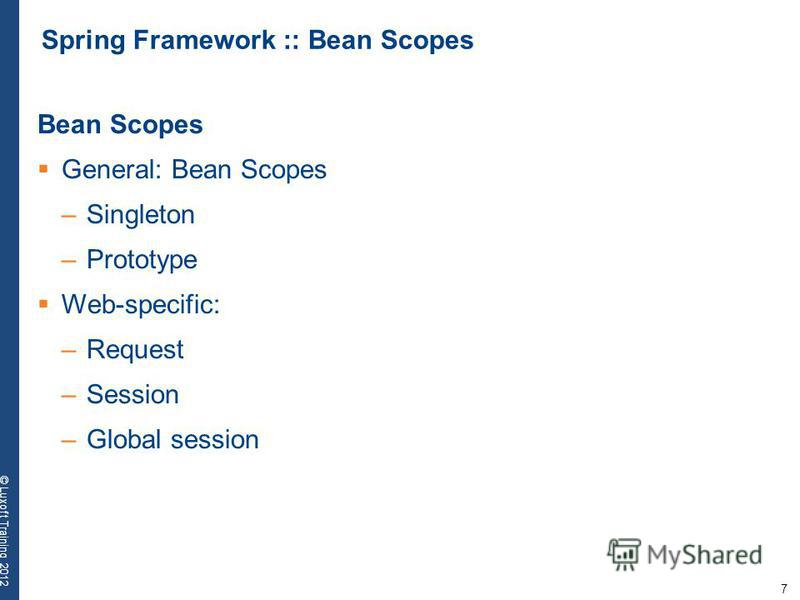 7 © Luxoft Training 2012 Spring Framework :: Bean Scopes Bean Scopes General: Bean Scopes –Singleton –Prototype Web-specific: –Request –Session –Global session