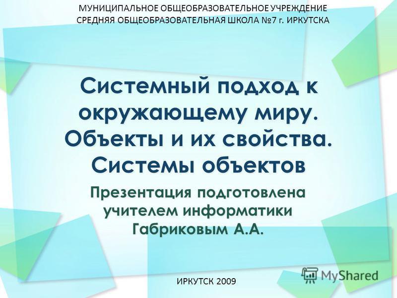 Презентация подготовлена учителем информатики Габриковым А.А. МУНИЦИПАЛЬНОЕ ОБЩЕОБРАЗОВАТЕЛЬНОЕ УЧРЕЖДЕНИЕ СРЕДНЯЯ ОБЩЕОБРАЗОВАТЕЛЬНАЯ ШКОЛА 7 г. ИРКУТСКА ИРКУТСК 2009