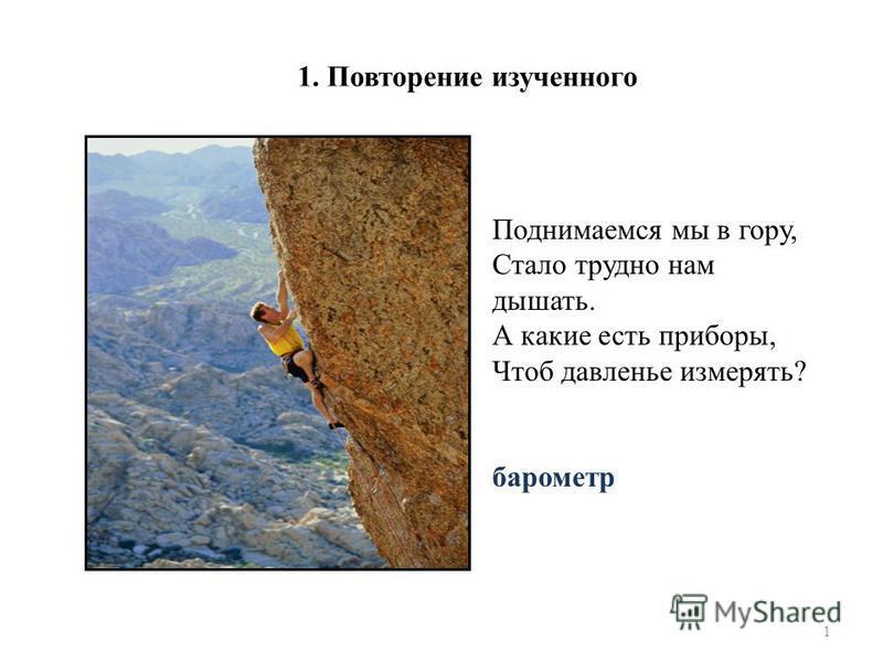 1 Поднимаемся мы в гору, Стало трудно нам дышать. А какие есть приборы, Чтоб давленье измерять? барометр 1. Повторение изученного