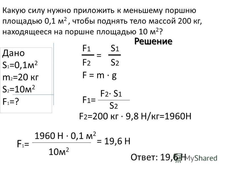 Какую силу нужно приложить к меньшему поршню площадью 0,1 м 2, чтобы поднять тело массой 200 кг, находящееся на поршне площадью 10 м 2 ? Дано S 1 =0,1 м 2 m 2 =20 кг S 2 =10 м 2 F1=?F1=? Решение F1=F1= F 2 · S 1 S 2 F1=F1= 1960 Н · 0,1 м 2 10 м 2 = 1