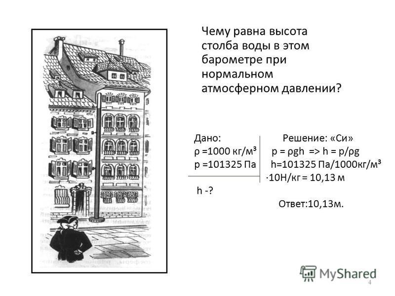 Чему равна высота столба воды в этом барометре при нормальном атмосферном давлении? 4 Дано: Решение: «Си» ρ =1000 кг/м³ р = ρgh => h = р/ρg р =101325 Па h=101325 Па/1000 кг/м³ ·10Н/кг = 10,13 м h -? Ответ:10,13 м.