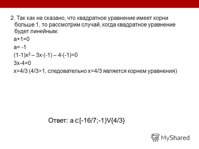 2. Так как не сказано, что квадратное уравнение имеет корни больше 1, то рассмотрим случай, когда квадратное уравнение будет линейным: a+1=0 a= -1 (1-1)x 2 – 3x * (-1) – 4 * (-1)=0 3x-4=0 x=4/3 (4/3>1, следовательно х=4/3 является корнем уравнения) О