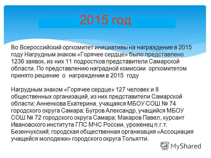 2015 год Во Всероссийский оргкомитет инициативы на награждение в 2015 году Нагрудным знаком «Горячее сердце» было представлено 1236 заявок, из них 11 подростков представители Самарской области. По представлению наградной комиссии оргкомитетом принято