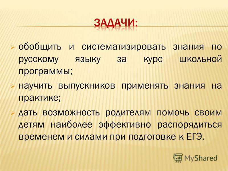 обобщить и систематизировать знания по русскому языку за курс школьной программы; научить выпускников применять знания на практике; дать возможность родителям помочь своим детям наиболее эффективно распорядиться временем и силами при подготовке к ЕГЭ