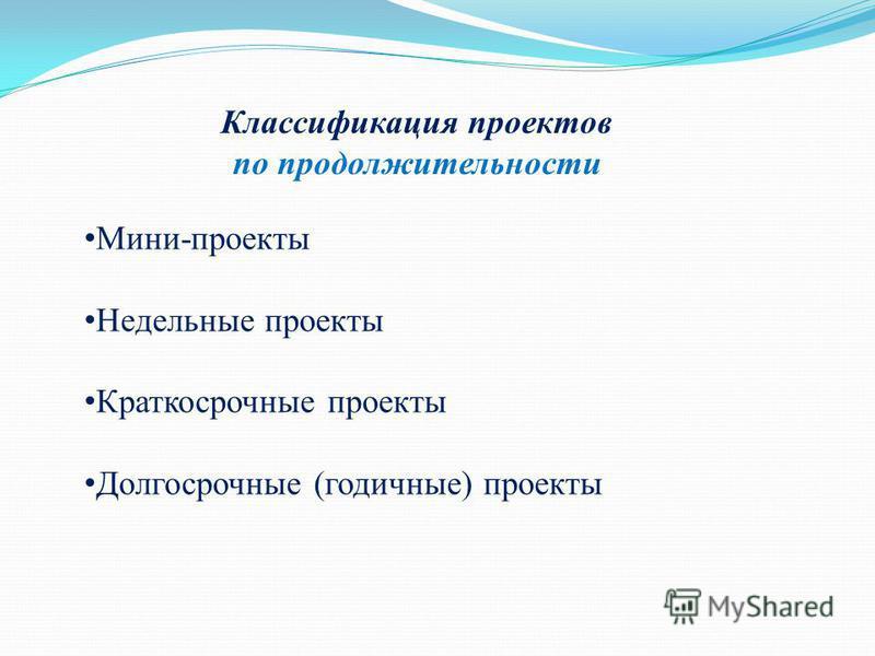Классификация проектов по продолжительности Мини-проекты Недельные проекты Краткосрочные проекты Долгосрочные (годичные) проекты