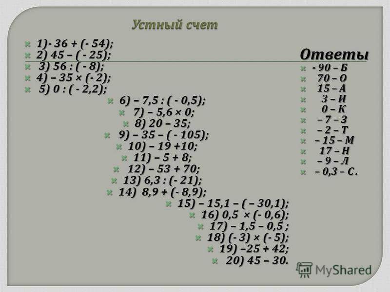 1)- 36 + (- 54); 1)- 36 + (- 54); 2) 45 – ( - 25); 2) 45 – ( - 25); 3) 56 : ( - 8); 3) 56 : ( - 8); 4) – 35 × (- 2); 4) – 35 × (- 2); 5) 0 : ( - 2,2); 5) 0 : ( - 2,2); 6) – 7,5 : ( - 0,5); 6) – 7,5 : ( - 0,5); 7) – 5,6 × 0; 7) – 5,6 × 0; 8) 20 – 35;