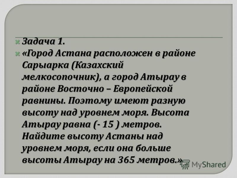 Задача 1. Задача 1. « Город Астана расположен в районе Сарыарка ( Казахский мелкосопочник ), а город Атырау в районе Восточно – Европейской равнины. Поэтому имеют разную высоту над уровнем моря. Высота Атырау равна (- 15 ) метров. Найдите высоту Аста