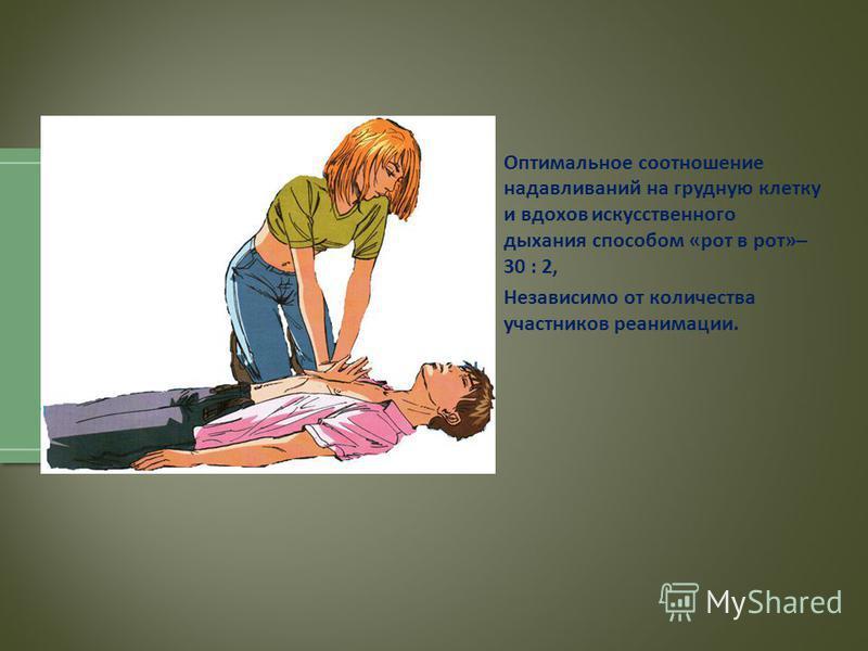 Оптимальное соотношение надавливаний на грудную клетку и вдохов искусственного дыхания способом « рот в рот »– 30 : 2, Независимо от количества участников реанимации.