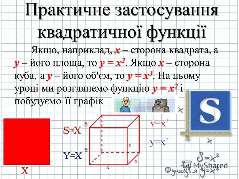 Практичне застосування квадратичної функції Якщо, наприклад, x xx x – сторона квадрата, а y – його площа, то y yy y = x2. Якщо x xx x – сторона куба, а y yy y – його об'єм, то y yy y = x3. На цьому уроці ми розглянемо функцію y yy y = x2 і побудуємо