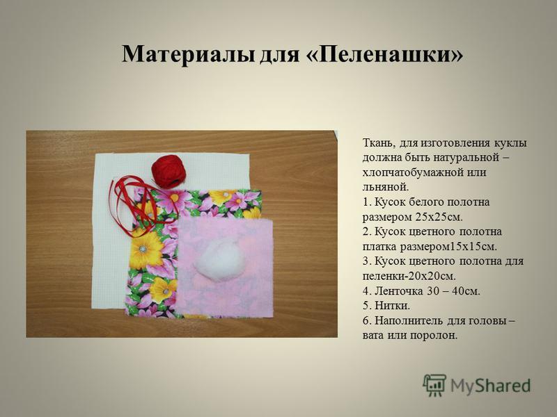 Материалы для «Пеленашки» Ткань, для изготовления куклы должна быть натуральной – хлопчатобумажной или льняной. 1. Кусок белого полотна размером 25 х 25 см. 2. Кусок цветного полотна платка размером 15 х 15 см. 3. Кусок цветного полотна для пеленки-2