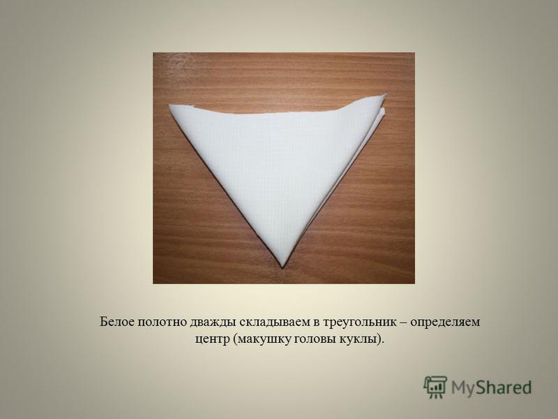 Белое полотно дважды складываем в треугольник – определяем центр (макушку головы куклы).